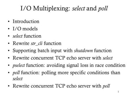 1 I/O Multiplexing: select and poll Introduction I/O models select function Rewrite str_cli function Supporting batch input with shutdown function Rewrite.