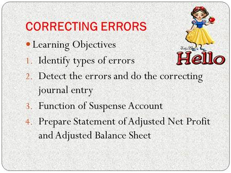CORRECTING ERRORS Learning Objectives 1. Identify types of errors 2. Detect the errors and do the correcting journal entry 3. Function of Suspense Account.