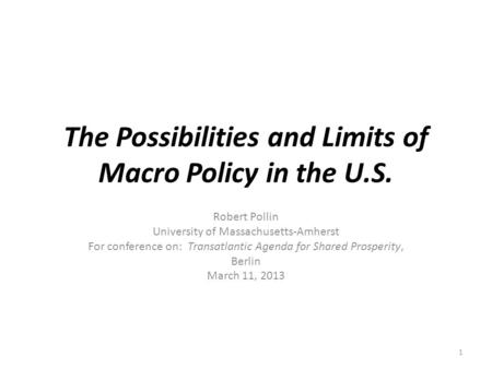 The Possibilities and Limits of Macro Policy in the U.S. Robert Pollin University of Massachusetts-Amherst For conference on: Transatlantic Agenda for.