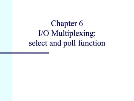 Chapter 6 I/O Multiplexing: select and poll function.
