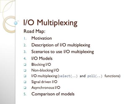I/O Multiplexing Road Map: 1. Motivation 2. Description of I/O multiplexing 3. Scenarios to use I/O multiplexing 4. I/O Models  Blocking I/O  Non-blocking.