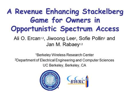 A Revenue Enhancing Stackelberg Game for Owners in Opportunistic Spectrum Access Ali O. Ercan 1,2, Jiwoong Lee 2, Sofie Pollin 2 and Jan M. Rabaey 1,2.