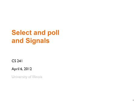 1 Select and poll and Signals CS 241 April 6, 2012 University of Illinois.