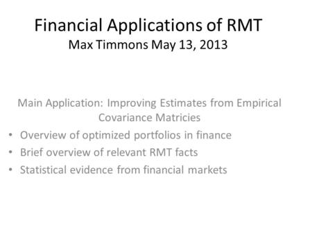 Financial Applications of RMT Max Timmons May 13, 2013 Main Application: Improving Estimates from Empirical Covariance Matricies Overview of optimized.