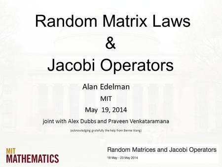 Random Matrix Laws & Jacobi Operators Alan Edelman MIT May 19, 2014 joint with Alex Dubbs and Praveen Venkataramana (acknowledging gratefully the help.