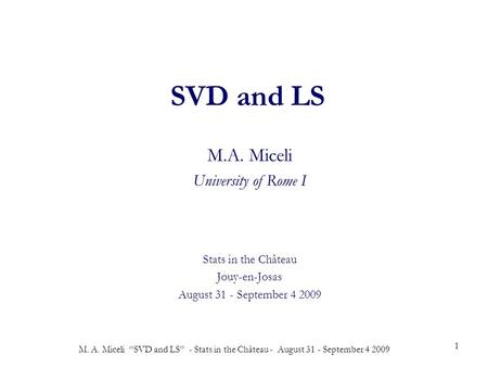 "M. A. Miceli ""SVD and LS"" - Stats in the Château - August 31 - September 4 2009 1 SVD and LS M.A. Miceli University of Rome I Stats in the Château Jouy-en-Josas."