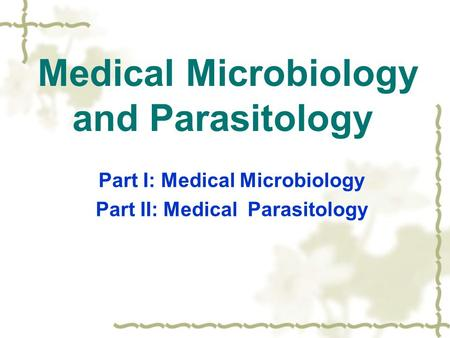 Medical Microbiology and Parasitology Part I: Medical Microbiology Part II: Medical Parasitology.
