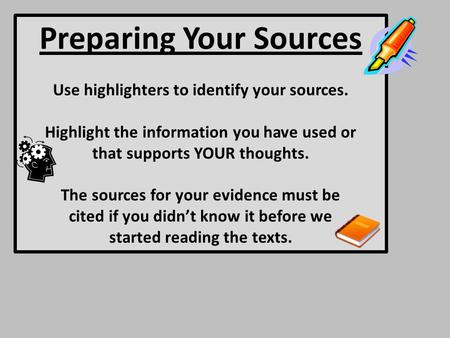 Preparing Your Sources Use highlighters to identify your sources. Highlight the information you have used or that supports YOUR thoughts. The sources for.