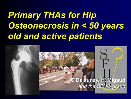 Primary THAs for Hip Osteonecrosis in < 50 years old and active patients C Delaunay, H. Migaud and the SFHG group.