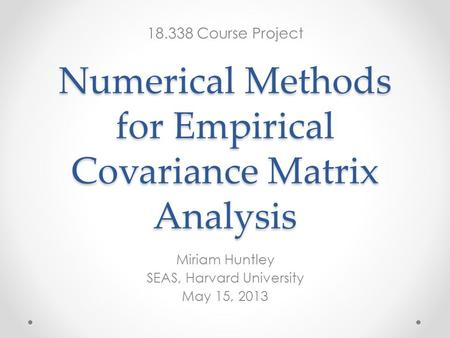 Numerical Methods for Empirical Covariance Matrix Analysis Miriam Huntley SEAS, Harvard University May 15, 2013 18.338 Course Project.