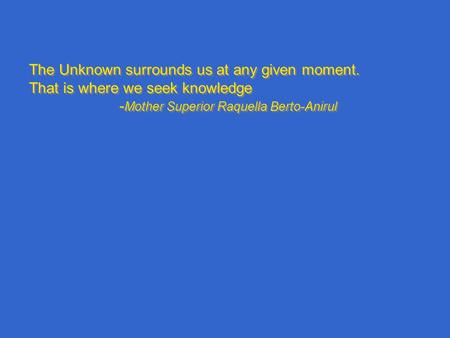The Unknown surrounds us at any given moment. That is where we seek knowledge - Mother Superior Raquella Berto-Anirul The Unknown surrounds us at any given.