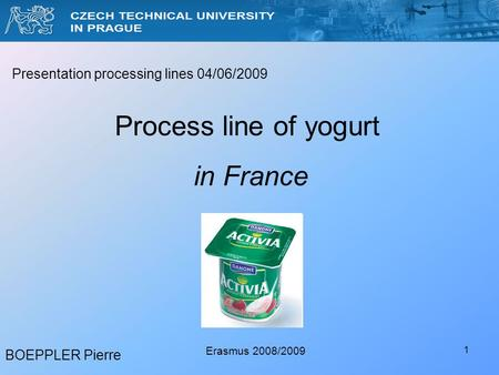 1 BOEPPLER Pierre Erasmus 2008/2009 Presentation processing lines 04/06/2009 Process line of yogurt in France.