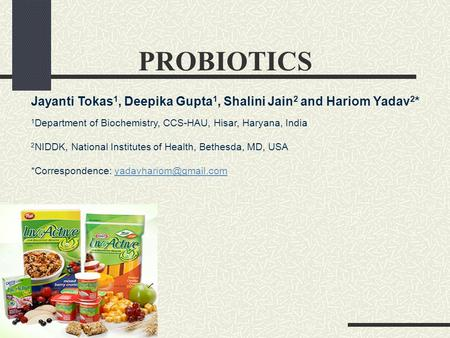 PROBIOTICS Jayanti Tokas1, Deepika Gupta1, Shalini Jain2 and Hariom Yadav2* 1Department of Biochemistry, CCS-HAU, Hisar, Haryana, India 2NIDDK, National.