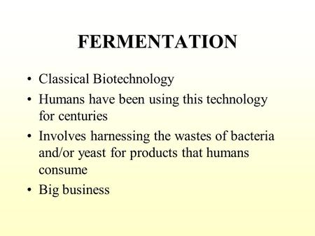 FERMENTATION Classical Biotechnology Humans have been using this technology for centuries Involves harnessing the wastes of bacteria and/or yeast for.