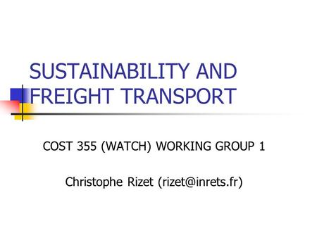SUSTAINABILITY AND FREIGHT TRANSPORT COST 355 (WATCH) WORKING GROUP 1 Christophe Rizet