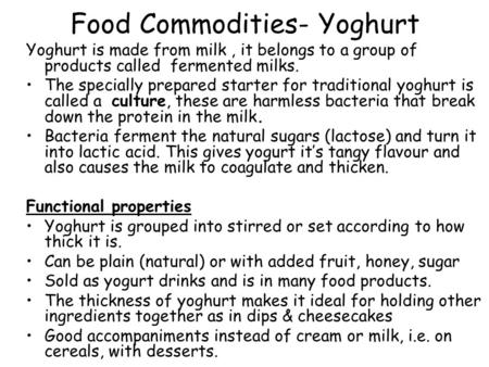 Food Commodities- Yoghurt Yoghurt is made from milk, it belongs to a group of products called fermented milks. The specially prepared starter for traditional.