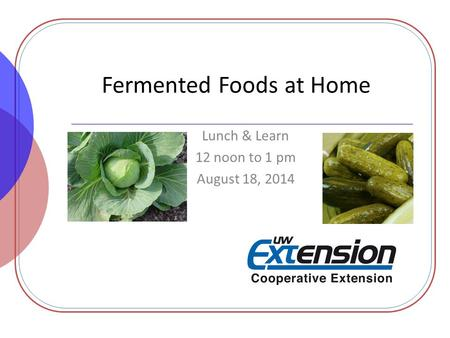 Fermented Foods at Home Lunch & Learn 12 noon to 1 pm August 18, 2014.
