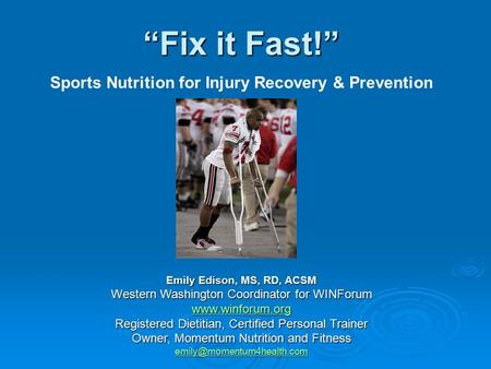 """Fix it Fast!"" Sports Nutrition for Injury Recovery & Prevention Emily Edison, MS, RD, ACSM Western Washington Coordinator for WINForum www.winforum.org."