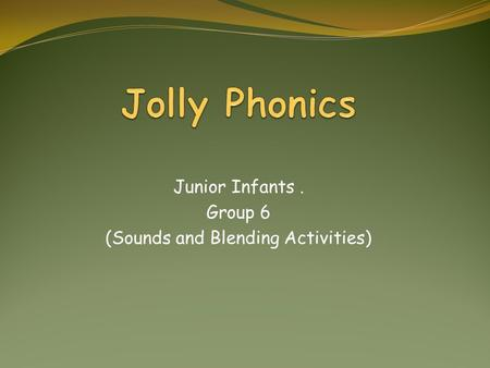 Junior Infants. Group 6 (Sounds and Blending Activities)