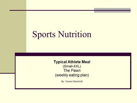 Sports Nutrition Typical Athlete Meal (Small-XXL) The Pawn (weekly eating plan) By: Tanner Steinlicht.