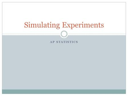 AP STATISTICS Simulating Experiments. Steps for simulation Simulation: The imitation of chance behavior, based on a model that accurately reflects the.
