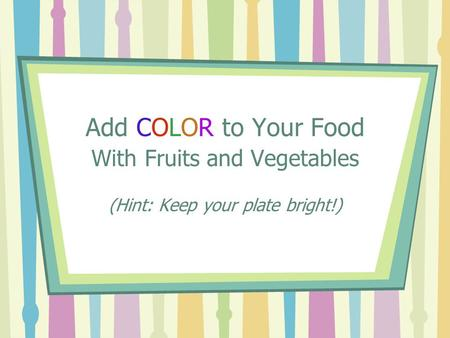 Add COLOR to Your Food With Fruits and Vegetables (Hint: Keep your plate bright!)