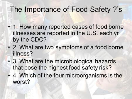 The Importance of Food Safety ?'s 1. How many reported cases of food borne illnesses are reported in the U.S. each yr by the CDC? 2. What are two symptoms.
