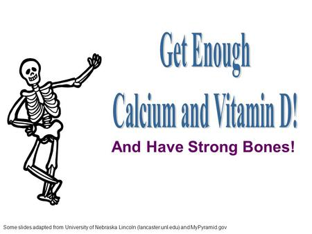 Some slides adapted from University of Nebraska Lincoln (lancaster.unl.edu) and MyPyramid.gov And Have Strong Bones!