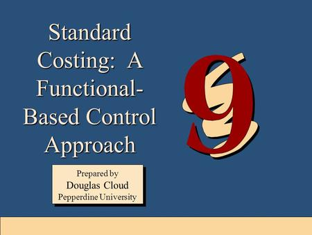 9-1 Standard Costing: A Functional- Based Control Approach Prepared by Douglas Cloud Pepperdine University Prepared by Douglas Cloud Pepperdine University.