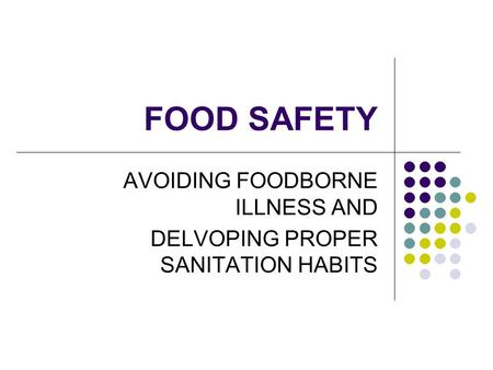 FOOD SAFETY AVOIDING FOODBORNE ILLNESS AND DELVOPING PROPER SANITATION HABITS.