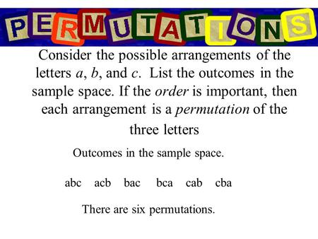 Consider the possible arrangements of the letters a, b, and c. List the outcomes in the sample space. If the order is important, then each arrangement.