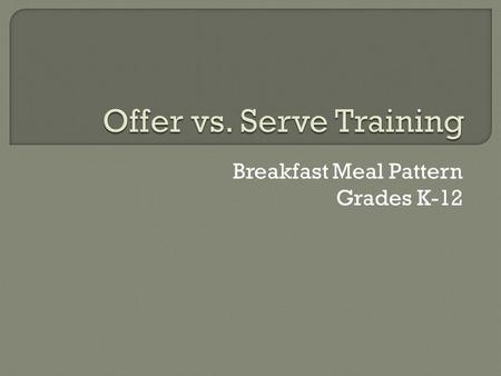 Breakfast Meal Pattern Grades K-12.  As a menu planner: Make sure every possible reimbursable meal has 4 items from 3 components. Make sure every possible.