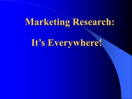 Marketing Research: Marketing Research: It's Everywhere!