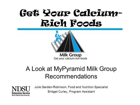 Get Your Calcium- Rich Foods A Look at MyPyramid Milk Group Recommendations Julie Garden-Robinson, Food and Nutrition Specialist Bridget Curley, Program.