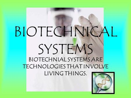 BIOTECHNICAL SYSTEMS BIOTECHNIAL SYSTEMS ARE TECHNOLOGIES THAT INVOLVE LIVING THINGS.