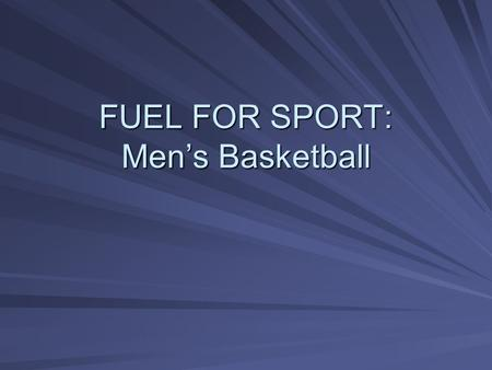 FUEL FOR SPORT: Men's Basketball. Overview Day-to-day eating for energy Muscle and weight gain What to eat before training or games Hydration and sports.