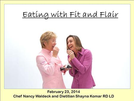 Eating with Fit and Flair February 23, 2014 Chef Nancy Waldeck and Dietitian Shayna Komar RD LD.
