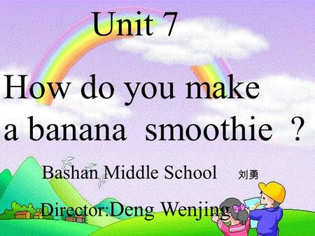 Unit 7 How do you make a banana smoothie ? Bashan Middle School 刘勇 Director: Deng Wenjing.