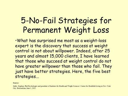 5-No-Fail Strategies for Permanent Weight Loss Source: Gullo, Stephen, Phd Psychologist and president of Institute for Health and Weight Sciences' Center.