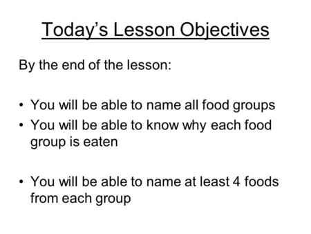 Today's Lesson Objectives By the end of the lesson: You will be able to name all food groups You will be able to know why each food group is eaten You.