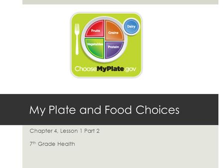 My Plate and Food Choices Chapter 4, Lesson 1 Part 2 7 th Grade Health.