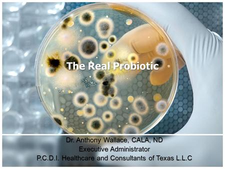 The Real Probiotic Dr. Anthony Wallace, CALA, ND Executive Administrator P.C.D.I. Healthcare and Consultants of Texas L.L.C.