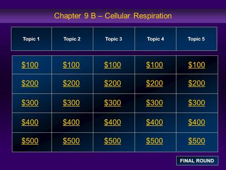 Chapter 9 B – Cellular Respiration $100 $200 $300 $400 $500 $100$100$100 $200 $300 $400 $500 Topic 1Topic 2Topic 3Topic 4 Topic 5 FINAL ROUND.