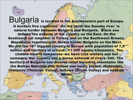 Bulgaria is located in the Southeastern part of Europe. It borders five countries. On the north the Danube river is natural border between Bulgaria and.