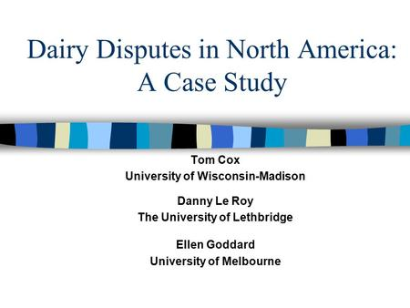 Dairy Disputes in North America: A Case Study Tom Cox University of Wisconsin-Madison Danny Le Roy The University of Lethbridge Ellen Goddard University.