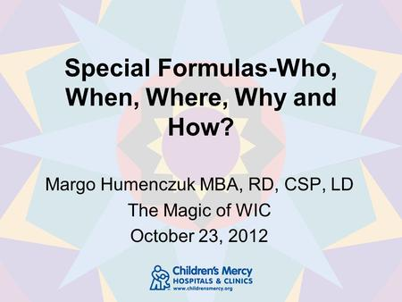Special Formulas-Who, When, Where, Why and How? Margo Humenczuk MBA, RD, CSP, LD The Magic of WIC October 23, 2012.