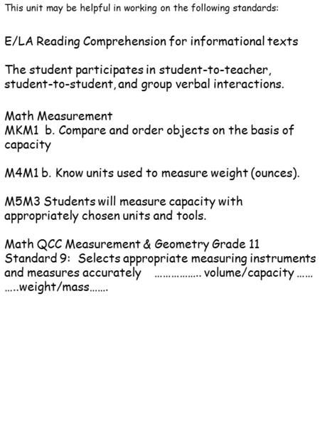 This unit may be helpful in working on the following standards: Math Measurement MKM1 b. Compare and order objects on the basis of capacity M4M1 b. Know.