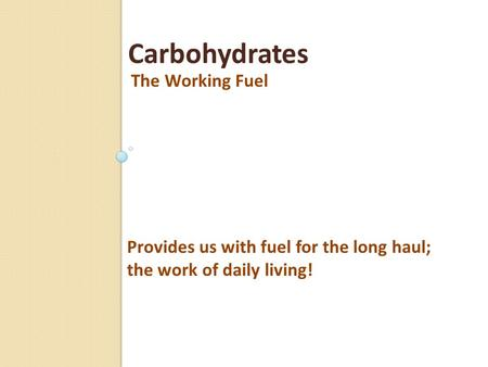 The Working Fuel Carbohydrates Provides us with fuel for the long haul; the work of daily living!