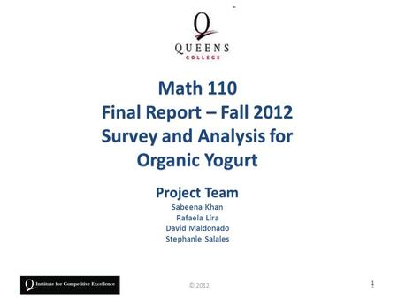 Project Team Sabeena Khan Rafaela Lira David Maldonado Stephanie Salales Math 110 Final Report – Fall 2012 Survey and Analysis for Organic Yogurt 1 1©