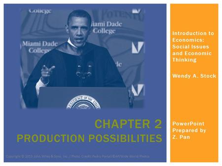 Introduction to Economics: Social Issues and Economic Thinking Wendy A. Stock PowerPoint Prepared by Z. Pan CHAPTER 2 PRODUCTION POSSIBILITIES Copyright.